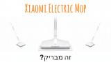 Xiaomi Electric Mop – הספונג'ה החשמלית של שיאומי! מוצר מבריק או סתם שטיק?